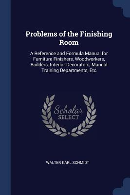 Problems of the Finishing Room: A Reference and Formula Manual for Furniture Finishers, Woodworkers, Builders, Interior Decorators, Manual Training Departments, Etc - Schmidt, Walter Karl