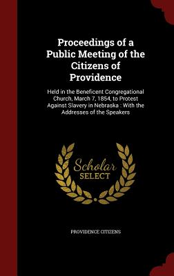 Proceedings of a Public Meeting of the Citizens of Providence: Held in the Beneficent Congregational Church, March 7, 1854, to Protest Against Slavery in Nebraska: With the Addresses of the Speakers - Citizens, Providence