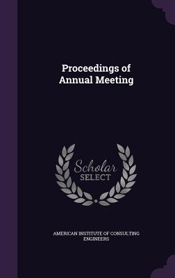 Proceedings of Annual Meeting - American Institute of Consulting Enginee (Creator)