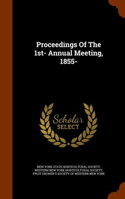 Proceedings of the 1st- Annual Meeting, 1855- - New York State Horticultural Society (Creator), and Western New York Horticultural Society (Creator), and Fruit Grower's...