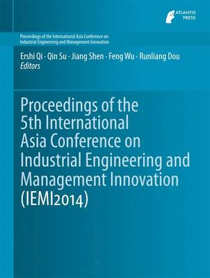 Proceedings of the 5th International Asia Conference on Industrial Engineering and Management Innovation (Iemi2014) - Qi, Ershi (Editor)