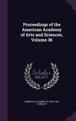 Proceedings of the American Academy of Arts and Sciences, Volume 36 - American Academy of Arts and Sciences (Creator)
