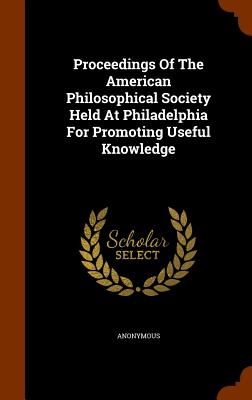 Proceedings of the American Philosophical Society Held at Philadelphia for Promoting Useful Knowledge - Anonymous