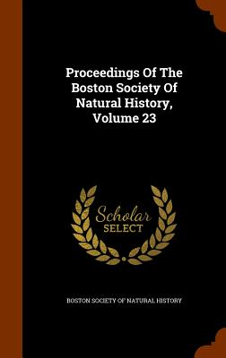 Proceedings of the Boston Society of Natural History, Volume 23 - Boston Society of Natural History (Creator)