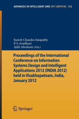 Proceedings of the International Conference on Information Systems Design and Intelligent Applications 2012 (India 2012) Held in Visakhapatnam, India, January 2012 - Satapathy, Suresh Chandra (Editor), and Avadhani, P S (Editor), and Abraham, Ajith (Editor)