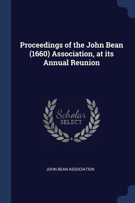 Proceedings of the John Bean (1660) Association, at Its Annual Reunion - John Bean Association (Creator)