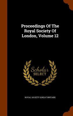 Proceedings of the Royal Society of London, Volume 12 - Royal Society (Great Britain) (Creator)