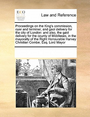 Proceedings on the King's Commission, Oyer and Terminer, and Gaol Delivery for the City of London: And Also, the Gaol Delivery for the County of Middlesex, in the Mayoralty of the Right Honourable Harvey Christian Combe, Esq. Lord Mayor - Multiple Contributors