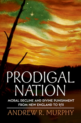 Prodigal Nation: Moral Decline and Divine Punishment from New England to 9/11 - Murphy, Andrew R