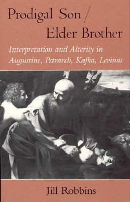 Prodigal Son/Elder Brother: Interpretation and Alterity in Augustine, Petrarch, Kafka, Levinas - Robbins, Jill