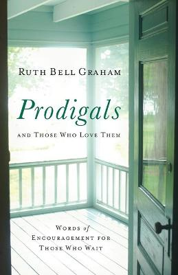 Prodigals and Those Who Love Them: Words of Encouragement for Those Who Wait - Graham, Ruth Bell, and Tchividjian, Gigi (Foreword by)