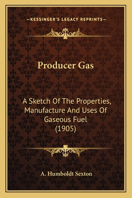 Producer Gas: A Sketch of the Properties, Manufacture and Uses of Gaseous Fuel (1905) - Sexton, A Humboldt