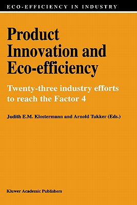 Product Innovation and Eco-Efficiency: Twenty-Two Industry Efforts to Reach the Factor 4 - Cramer, Jacqueline M, and Klostermann, Judith E M (Editor), and van Dam, Adrie