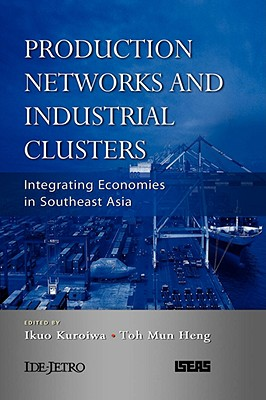Production Networks and Industrial Clusters: Integrating Economies in Southeast Asia - Kuroiwa, Ikuo (Editor)