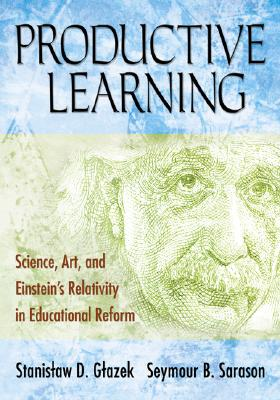 Productive Learning: Science, Art, and Einstein's Relativity in Educational Reform - Glazek, Stanislaw D