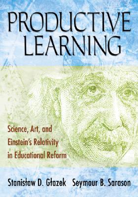Productive Learning: Science, Art, and Einstein's Relativity in Educational Reform - Glazek, Stanislaw D, and Sarason, Seymour B, Professor