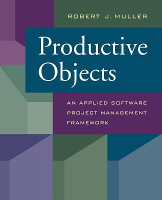Productive Objects: An Applied Software Project Management Framework - Muller, Robert J, Ph.D.