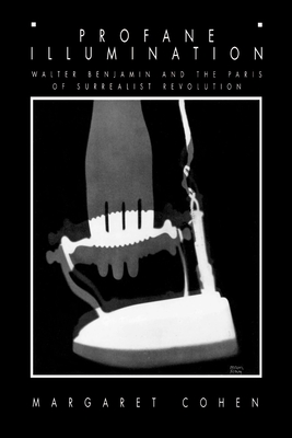 Profane Illumination: Walter Benjamin and the Paris of Surrealist Revolution - Cohen, Margaret