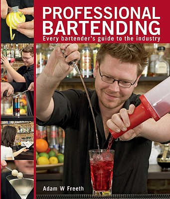 Professional Bartending: Every Bartender's Guide to the Industry - Freeth, Adam W