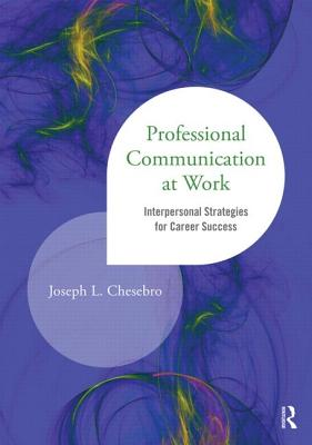 Professional Communication at Work: Interpersonal Strategies for Career Success - Chesebro, Joseph L