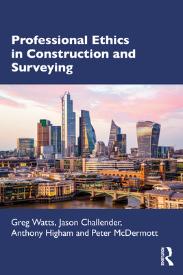 Professional Ethics in Construction and Surveying - Watts, Greg, and Challender, Jason, and Higham, Anthony