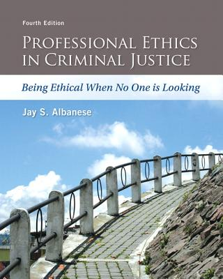 Professional Ethics in Criminal Justice: Being Ethical When No One is Looking - Albanese, Jay S.