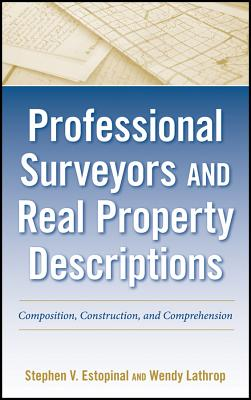 Professional Surveyors and Real Property Descriptions: Composition, Construction, and Comprehension - Estopinal, Stephen V., and Lathrop, Wendy
