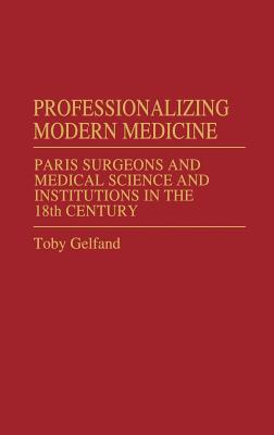 Professionalizing Modern Medicine: Paris Surgeons and Medical Science and Institutions in the 18th Century - Gelfand, Toby