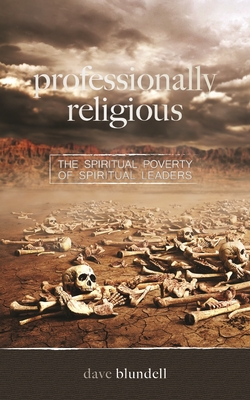 Professionally Religious: The Spiritual Poverty of Spiritual Leaders - Blundell, Dave