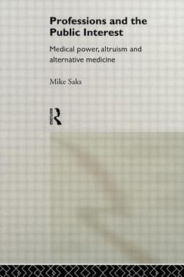 Professions and the Public Interest: Medical Power, Altruism and Alternative Medicine - Saks, Mike, Professor