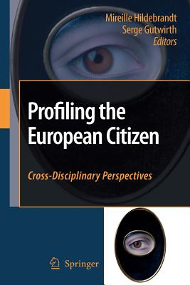 Profiling the European Citizen: Cross-Disciplinary Perspectives - Hildebrandt, Mireille (Editor), and Gutwirth, Serge (Editor)