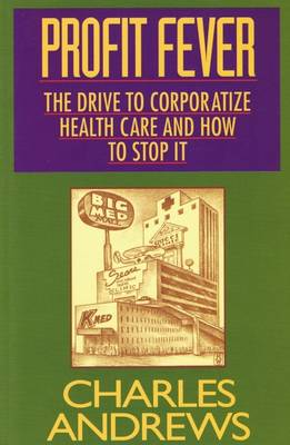 Profit Fever: The Drive to Corporatize Health Care and How to Stop It - Andrews, Charles, and Andrews