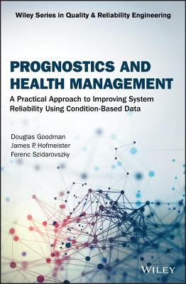 Prognostics and Health Management: A Practical Approach to Improving System Reliability Using Condition-Based Data - Goodman, Douglas, and Hofmeister, James P., and Szidarovszky, Ferenc