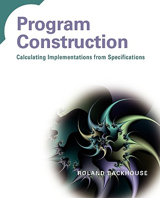 Program Construction: Calculating Implementations from Specifications - Backhouse, Roland