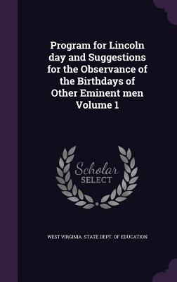 Program for Lincoln Day and Suggestions for the Observance of the Birthdays of Other Eminent Men Volume 1 - West Virginia State Dept of Education (Creator)