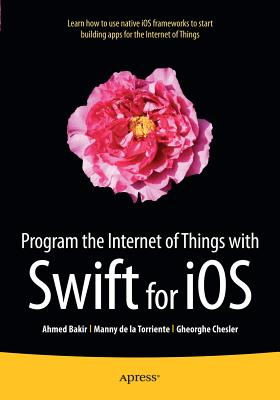 Program the Internet of Things with Swift for iOS - Bakir, Ahmed, and Torriente, Manny de la, and Chesler, Gheorghe