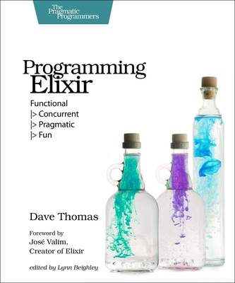 Programming Elixir: Functional -> Concurrent -> Pragmatic -> Fun - Thomas, Dave