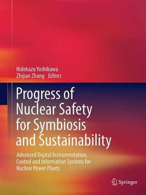 Progress of Nuclear Safety for Symbiosis and Sustainability: Advanced Digital Instrumentation, Control and Information Systems for Nuclear Power Plants - Yoshikawa, Hidekazu (Editor), and Zhang, Zhijian (Editor)