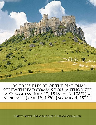 Progress Report of the National Screw Thread Commission (Authorized by Congress, July 18, 1918, H. R. 10852) as Approved June 19, 1920. January 4, 1921 .. - United States National Screw Thread Com (Creator)