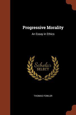 Progressive Morality: An Essay in Ethics - Fowler, Thomas