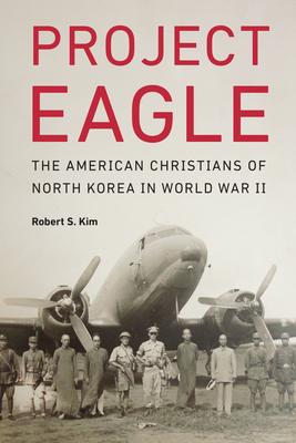 Project Eagle: The American Christians of North Korea in World War II - Kim, Robert S.