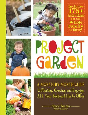 Project Garden: A Month-by-Month Guide to Planting, Growing, and Enjoying ALL Your Backyard Has to Offer - Tornio, Stacy