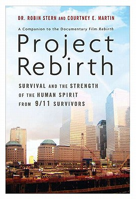 Project Rebirth: Survival and the Strength of the Human Spirit from 9/11 Survivors - Stern, Dr Robin, and Martin, Courtney E, and Stern, Robin, Dr.