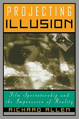 Projecting Illusion: Film Spectatorship and the Impression of Reality - Allen, Richard