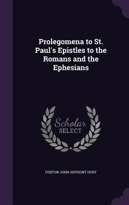 Prolegomena to St. Paul's Epistles to the Romans and the Ephesians - Hort, Fenton John Anthony