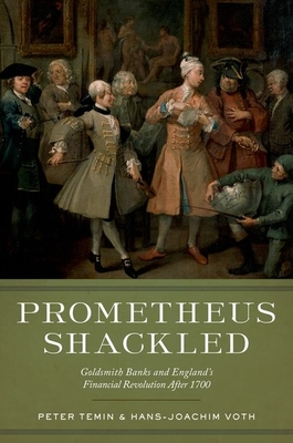 Prometheus Shackled: Goldsmith Banks and England's Financial Revolution After 1700 - Temin, Peter, and Voth, Hans-Joachim