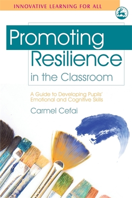 Promoting Resilience in the Classroom: A Guide to Developing Pupils' Emotional and Cognitive Skills - Cefai, Carmel, and Cooper, Paul, Dr. (Foreword by)