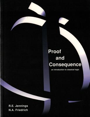 Proof and Consequence: An Introduction to Classical Logic with Simon and Simon Says - Jennings, Ray, and Friedrich, Nicole A