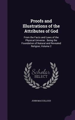 Proofs and Illustrations of the Attributes of God: From the Facts and Laws of the Physical Universe: Being the Foundation of Natural and Revealed Religion, Volume 2 - MacCulloch, John
