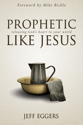 Prophetic Like Jesus: Releasing God's Heart to Your World - Eggers, Jeff